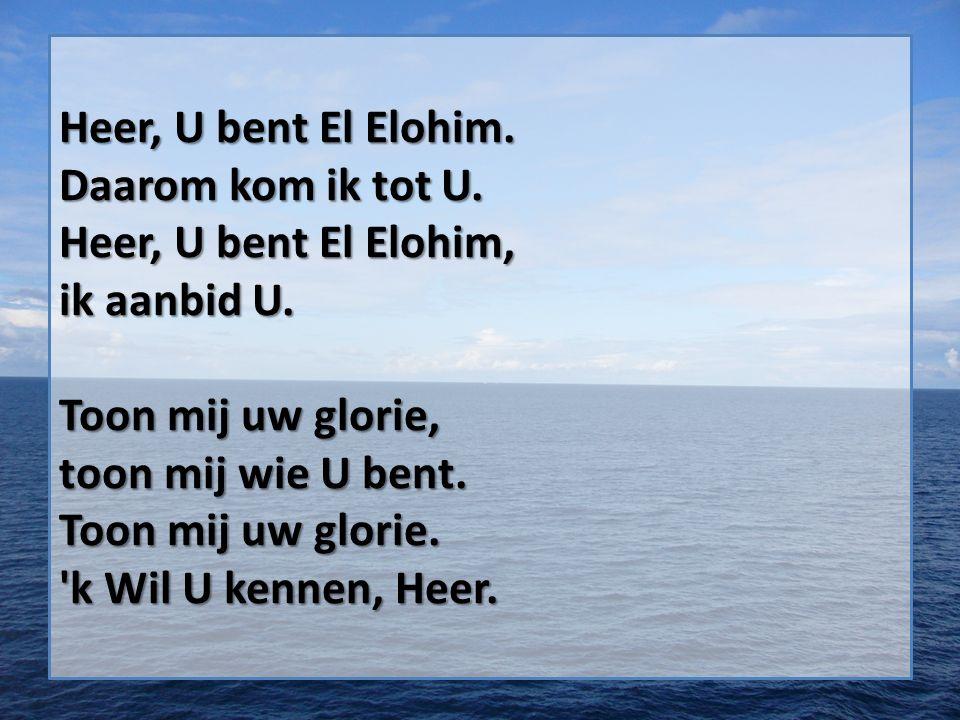 Heer, U bent El Elohim. Daarom kom ik tot U. Heer, U bent El Elohim, ik aanbid U.
