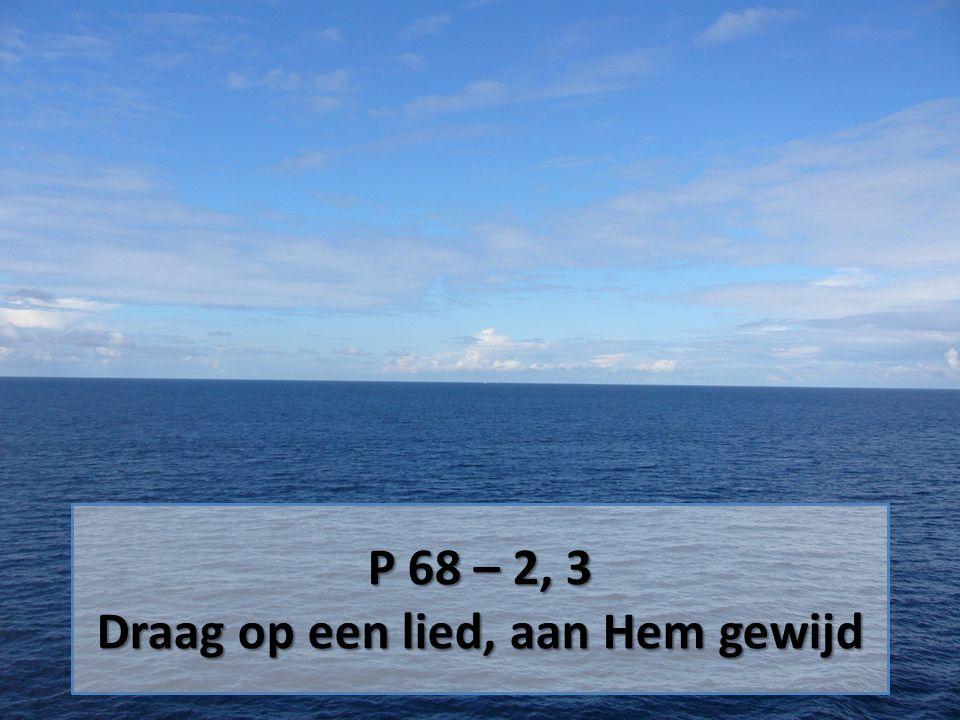 P 68 – 2, 3 Draag op een lied, aan Hem gewijd