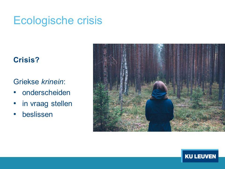 Ecologische crisis Crisis? Griekse krinein: onderscheiden in vraag stellen beslissen