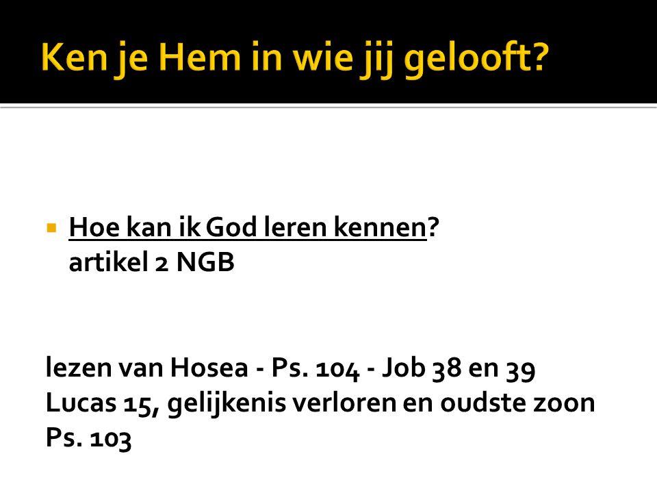 zondag 9 november 2014  Hoe kan ik God leren kennen? artikel 2 NGB Huiswerkopdracht :vandaag lezen van Hosea - Ps. 104 - Job 38 en 39 Lucas 15, gelij