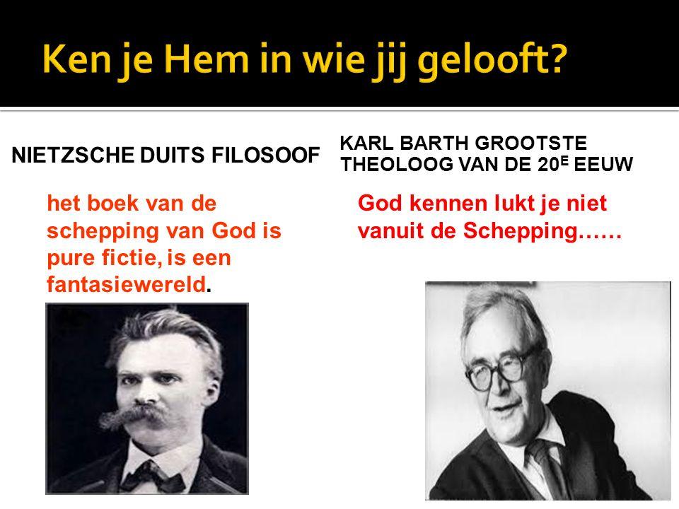 NIETZSCHE DUITS FILOSOOF het boek van de schepping van God is pure fictie, is een fantasiewereld. KARL BARTH GROOTSTE THEOLOOG VAN DE 20 E EEUW God ke