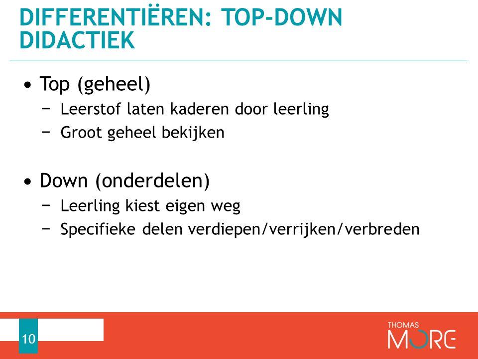 Top (geheel) − Leerstof laten kaderen door leerling − Groot geheel bekijken Down (onderdelen) − Leerling kiest eigen weg − Specifieke delen verdiepen/verrijken/verbreden DIFFERENTIËREN: TOP-DOWN DIDACTIEK 10