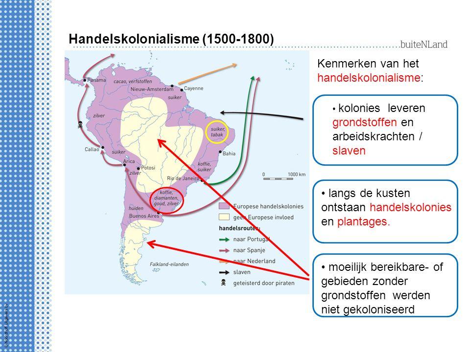 Handelskolonialisme (1500-1800) Kenmerken van het handelskolonialisme: langs de kusten ontstaan handelskolonies en plantages.