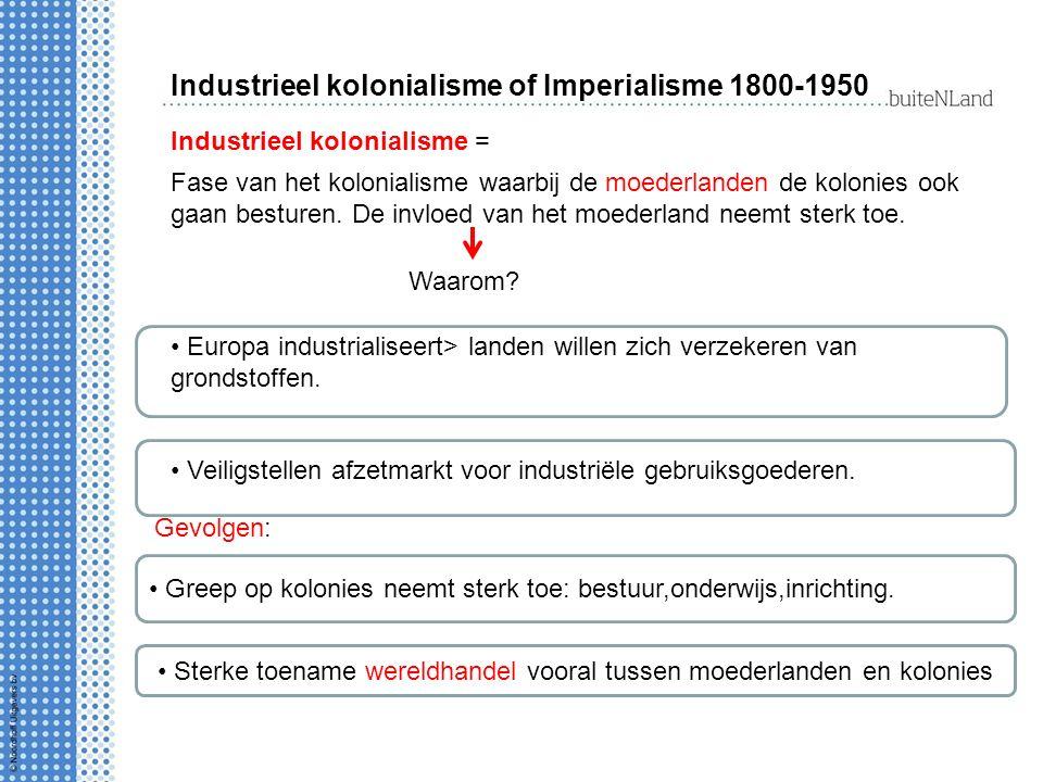 Industrieel kolonialisme of Imperialisme 1800-1950 Industrieel kolonialisme = Fase van het kolonialisme waarbij de moederlanden de kolonies ook gaan besturen.