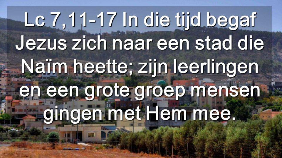 Lc 7,11-17 In die tijd begaf Jezus zich naar een stad die Naïm heette; zijn leerlingen en een grote groep mensen gingen met Hem mee.