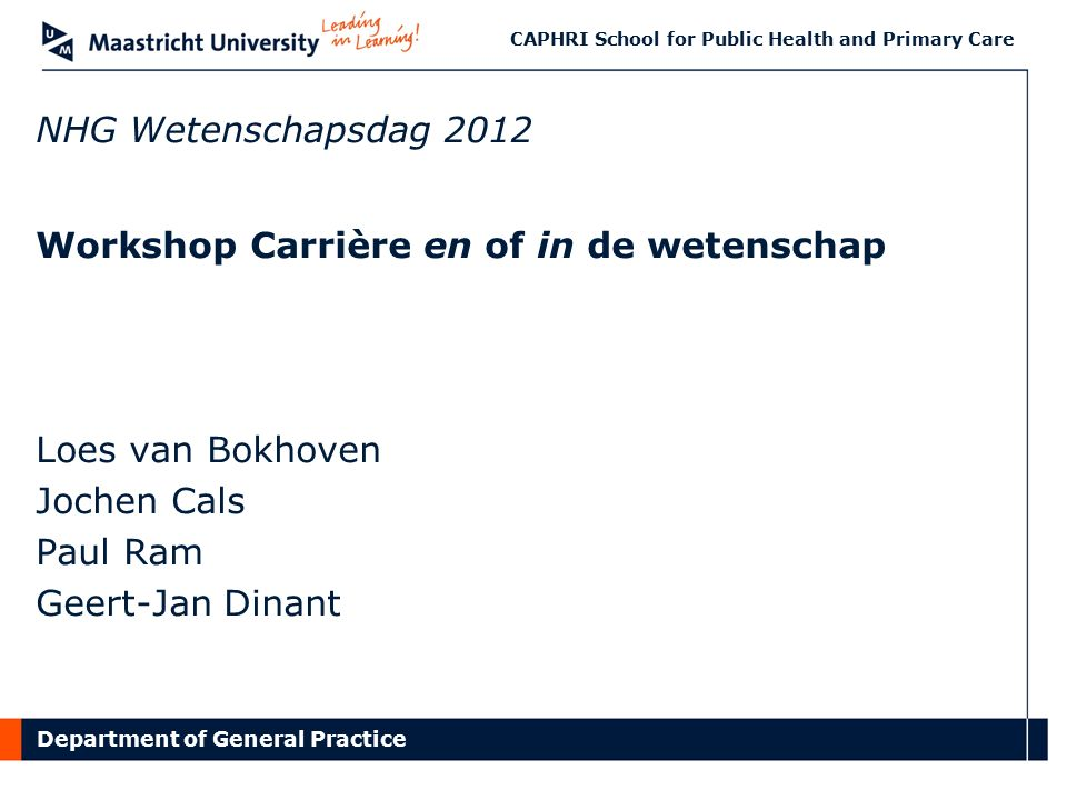 Department of General Practice CAPHRI School for Public Health and Primary Care NHG Wetenschapsdag 2012 Workshop Carrière en of in de wetenschap Loes