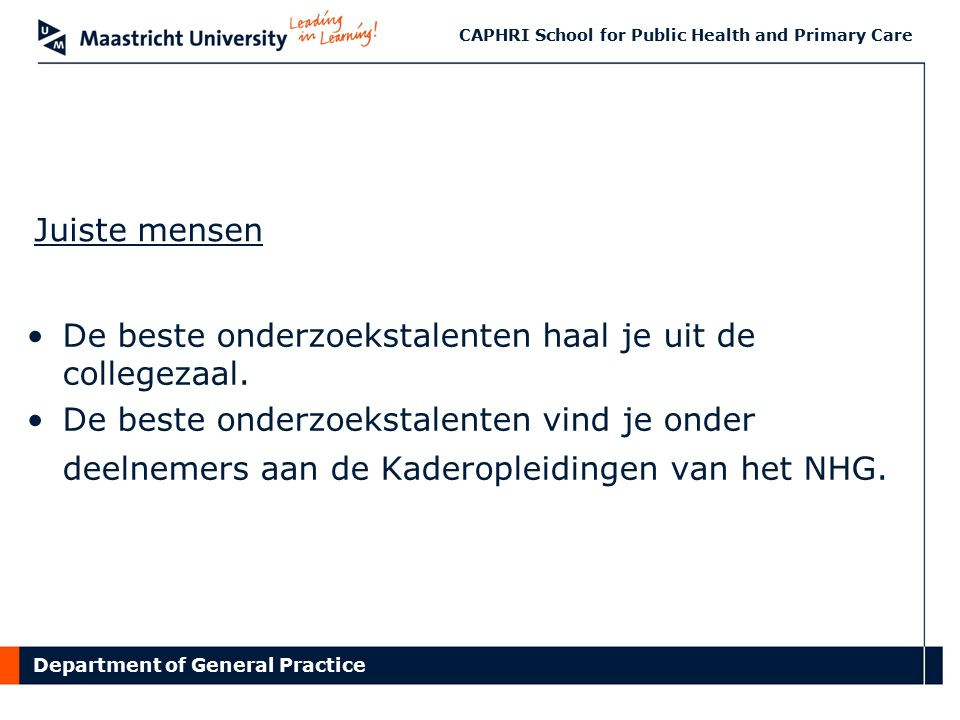 Department of General Practice CAPHRI School for Public Health and Primary Care Juiste mensen De beste onderzoekstalenten haal je uit de collegezaal.