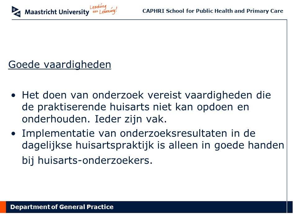 Department of General Practice CAPHRI School for Public Health and Primary Care Goede vaardigheden Het doen van onderzoek vereist vaardigheden die de praktiserende huisarts niet kan opdoen en onderhouden.