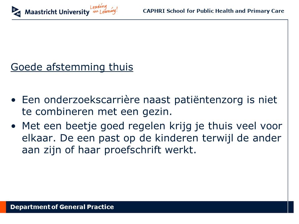 Department of General Practice CAPHRI School for Public Health and Primary Care Goede afstemming thuis Een onderzoekscarrière naast patiëntenzorg is niet te combineren met een gezin.