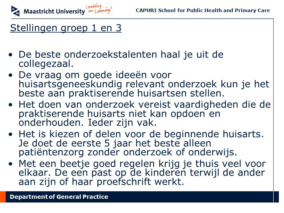 Department of General Practice CAPHRI School for Public Health and Primary Care Stellingen groep 1 en 3 De beste onderzoekstalenten haal je uit de collegezaal.
