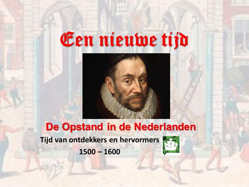 Een nieuwe tijd Tijd van ontdekkers en hervormers 1500 – 1600 De Opstand in de Nederlanden