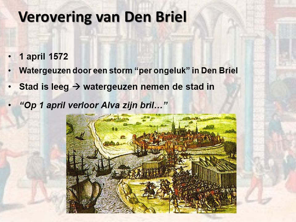 Verovering van Den Briel 1 april 1572 Watergeuzen door een storm per ongeluk in Den Briel Stad is leeg  watergeuzen nemen de stad in Op 1 april verloor Alva zijn bril…