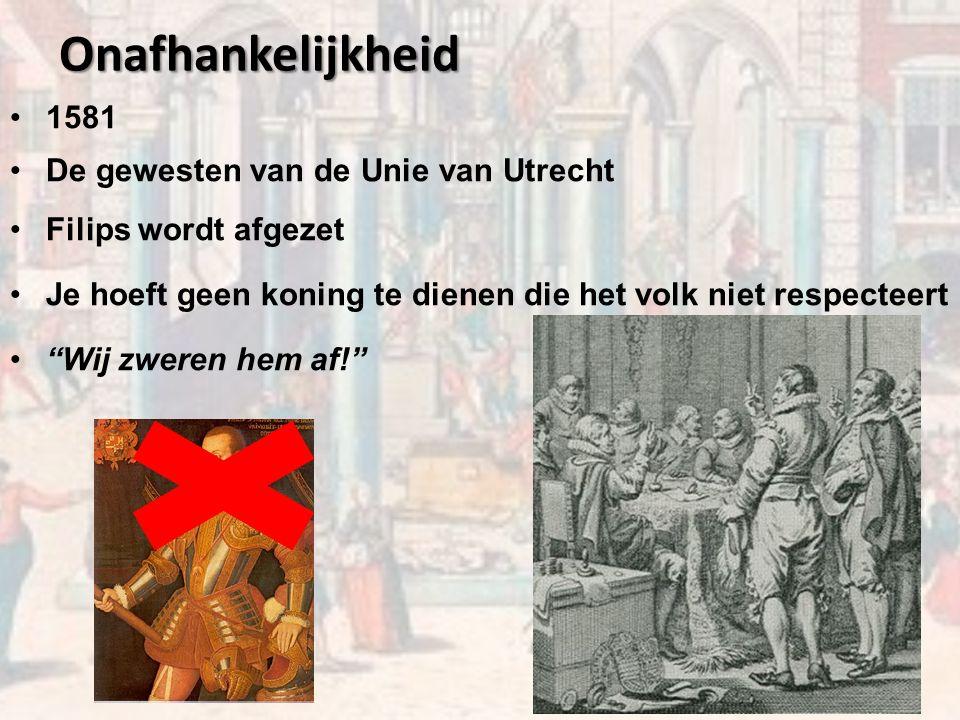 Onafhankelijkheid 1581 De gewesten van de Unie van Utrecht Filips wordt afgezet Je hoeft geen koning te dienen die het volk niet respecteert Wij zweren hem af!