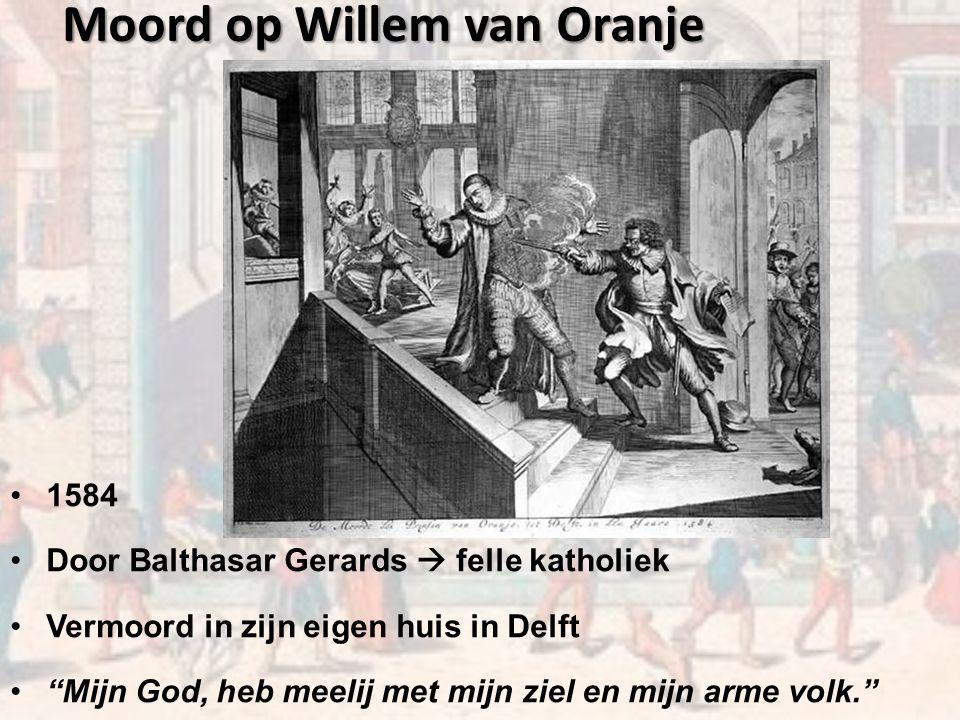 Moord op Willem van Oranje 1584 Door Balthasar Gerards  felle katholiek Vermoord in zijn eigen huis in Delft Mijn God, heb meelij met mijn ziel en mijn arme volk.