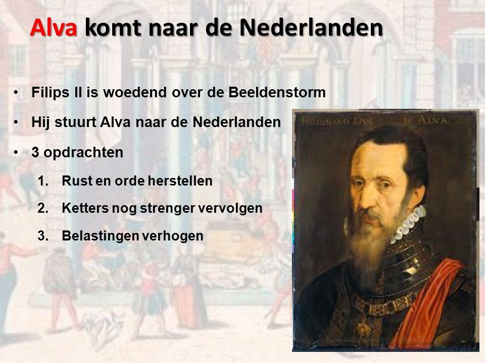 Alva komt naar de Nederlanden Filips II is woedend over de Beeldenstorm Hij stuurt Alva naar de Nederlanden 3 opdrachten 1.Rust en orde herstellen 2.Ketters nog strenger vervolgen 3.Belastingen verhogen