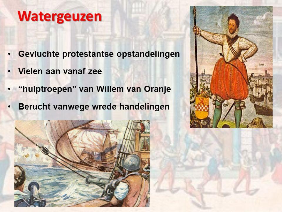 Watergeuzen Gevluchte protestantse opstandelingen Vielen aan vanaf zee hulptroepen van Willem van Oranje Berucht vanwege wrede handelingen