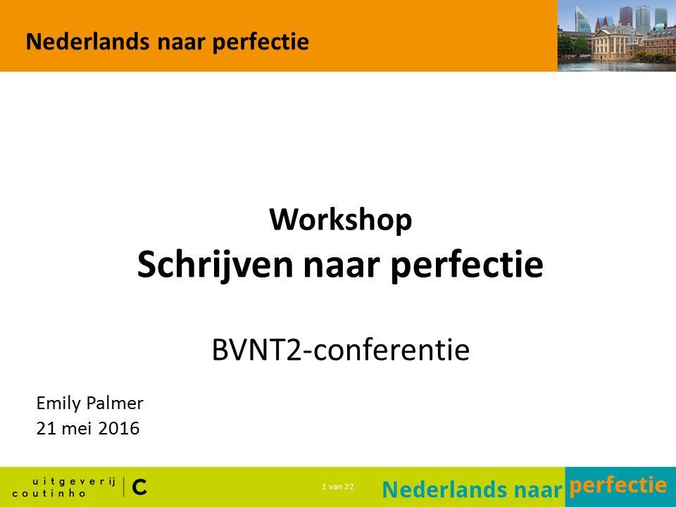 1 van 22 Nederlands naar perfectie Workshop Schrijven naar perfectie BVNT2-conferentie Emily Palmer 21 mei 2016