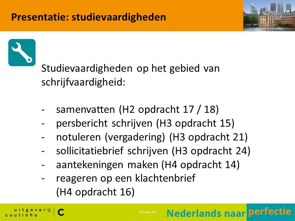 10 van 22 Presentatie: studievaardigheden Studievaardigheden op het gebied van schrijfvaardigheid: -samenvatten (H2 opdracht 17 / 18) -persbericht schrijven (H3 opdracht 15) -notuleren (vergadering) (H3 opdracht 21) -sollicitatiebrief schrijven (H3 opdracht 24) -aantekeningen maken (H4 opdracht 14) -reageren op een klachtenbrief (H4 opdracht 16)