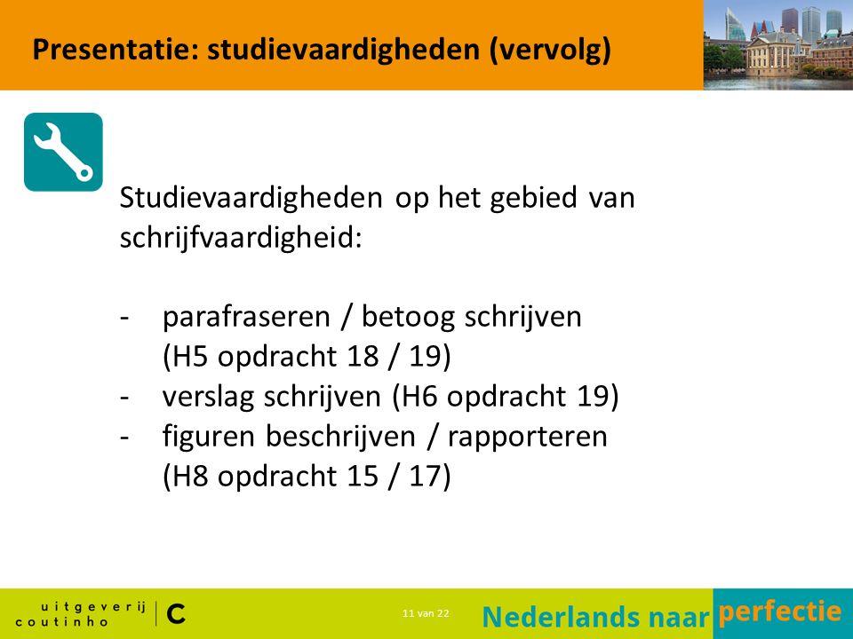 11 van 22 Presentatie: studievaardigheden (vervolg) Studievaardigheden op het gebied van schrijfvaardigheid: -parafraseren / betoog schrijven (H5 opdracht 18 / 19) -verslag schrijven (H6 opdracht 19) -figuren beschrijven / rapporteren (H8 opdracht 15 / 17)