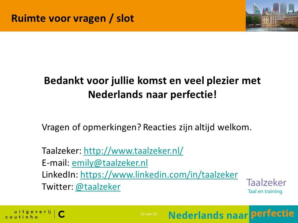 22 van 22 Ruimte voor vragen / slot Bedankt voor jullie komst en veel plezier met Nederlands naar perfectie.