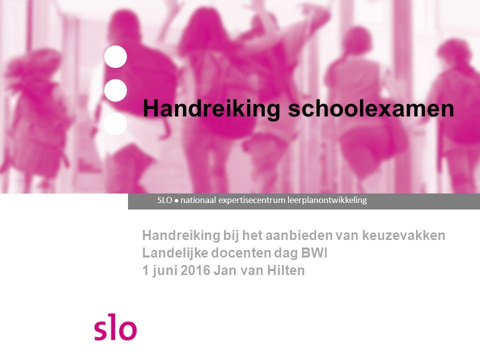 SLO ● nationaal expertisecentrum leerplanontwikkeling Handreiking bij het aanbieden van keuzevakken Landelijke docenten dag BWI 1 juni 2016 Jan van Hilten Handreiking schoolexamen