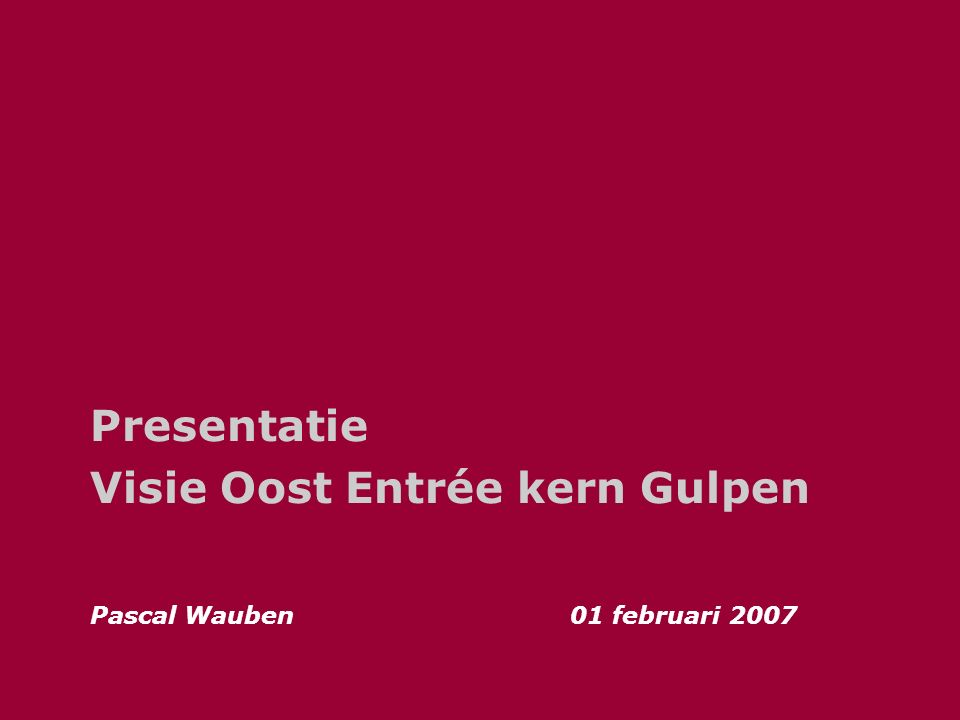 Presentatie Visie Oost Entrée kern Gulpen Pascal Wauben01 februari 2007