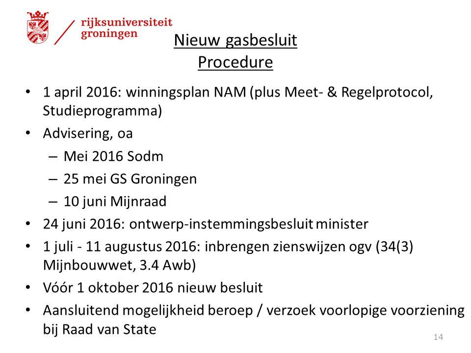 Nieuw gasbesluit Procedure 1 april 2016: winningsplan NAM (plus Meet- & Regelprotocol, Studieprogramma) Advisering, oa – Mei 2016 Sodm – 25 mei GS Groningen – 10 juni Mijnraad 24 juni 2016: ontwerp-instemmingsbesluit minister 1 juli - 11 augustus 2016: inbrengen zienswijzen ogv (34(3) Mijnbouwwet, 3.4 Awb) Vóór 1 oktober 2016 nieuw besluit Aansluitend mogelijkheid beroep / verzoek voorlopige voorziening bij Raad van State 14