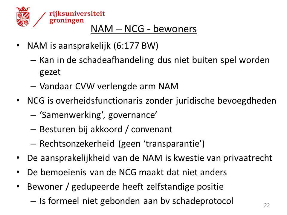 NAM – NCG - bewoners NAM is aansprakelijk (6:177 BW) – Kan in de schadeafhandeling dus niet buiten spel worden gezet – Vandaar CVW verlengde arm NAM NCG is overheidsfunctionaris zonder juridische bevoegdheden – 'Samenwerking', governance' – Besturen bij akkoord / convenant – Rechtsonzekerheid (geen 'transparantie') De aansprakelijkheid van de NAM is kwestie van privaatrecht De bemoeienis van de NCG maakt dat niet anders Bewoner / gedupeerde heeft zelfstandige positie – Is formeel niet gebonden aan bv schadeprotocol 22