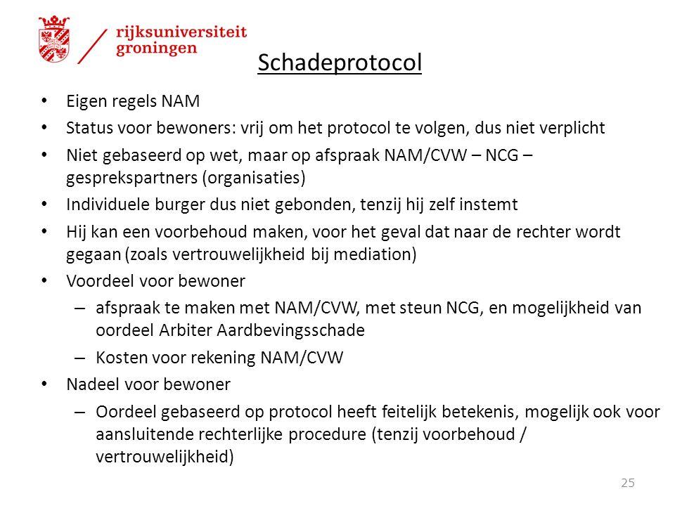 Schadeprotocol Eigen regels NAM Status voor bewoners: vrij om het protocol te volgen, dus niet verplicht Niet gebaseerd op wet, maar op afspraak NAM/CVW – NCG – gesprekspartners (organisaties) Individuele burger dus niet gebonden, tenzij hij zelf instemt Hij kan een voorbehoud maken, voor het geval dat naar de rechter wordt gegaan (zoals vertrouwelijkheid bij mediation) Voordeel voor bewoner – afspraak te maken met NAM/CVW, met steun NCG, en mogelijkheid van oordeel Arbiter Aardbevingsschade – Kosten voor rekening NAM/CVW Nadeel voor bewoner – Oordeel gebaseerd op protocol heeft feitelijk betekenis, mogelijk ook voor aansluitende rechterlijke procedure (tenzij voorbehoud / vertrouwelijkheid) 25