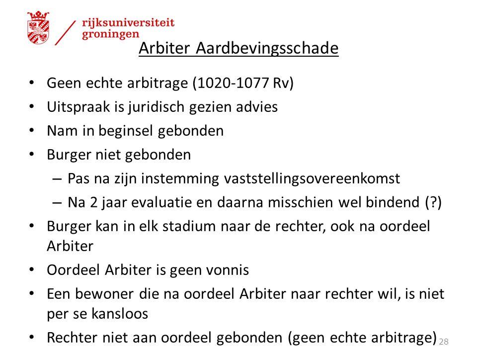 Arbiter Aardbevingsschade Geen echte arbitrage (1020-1077 Rv) Uitspraak is juridisch gezien advies Nam in beginsel gebonden Burger niet gebonden – Pas