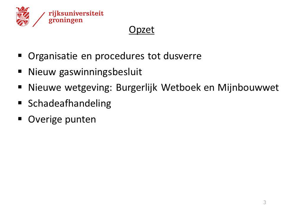 Opzet  Organisatie en procedures tot dusverre  Nieuw gaswinningsbesluit  Nieuwe wetgeving: Burgerlijk Wetboek en Mijnbouwwet  Schadeafhandeling 
