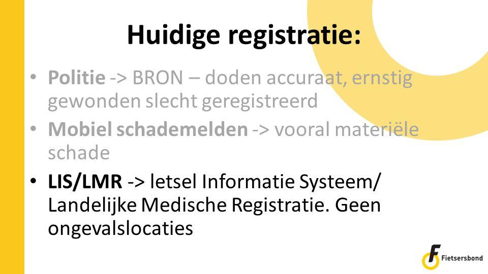 Huidige registratie: Politie -> BRON – doden accuraat, ernstig gewonden slecht geregistreerd Mobiel schademelden -> vooral materiële schade LIS/LMR -> letsel Informatie Systeem/ Landelijke Medische Registratie.