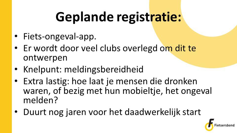 Geplande registratie: Fiets-ongeval-app. Er wordt door veel clubs overlegd om dit te ontwerpen Knelpunt: meldingsbereidheid Extra lastig: hoe laat je
