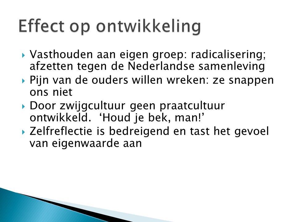  Vasthouden aan eigen groep: radicalisering; afzetten tegen de Nederlandse samenleving  Pijn van de ouders willen wreken: ze snappen ons niet  Door zwijgcultuur geen praatcultuur ontwikkeld.