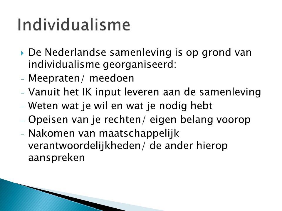  De Nederlandse samenleving is op grond van individualisme georganiseerd: - Meepraten/ meedoen - Vanuit het IK input leveren aan de samenleving - Weten wat je wil en wat je nodig hebt - Opeisen van je rechten/ eigen belang voorop - Nakomen van maatschappelijk verantwoordelijkheden/ de ander hierop aanspreken