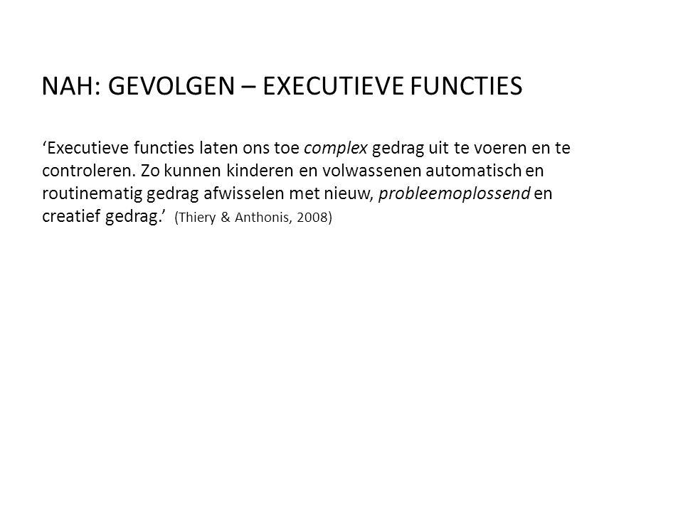 NAH: GEVOLGEN – EXECUTIEVE FUNCTIES 'Executieve functies laten ons toe complex gedrag uit te voeren en te controleren. Zo kunnen kinderen en volwassen