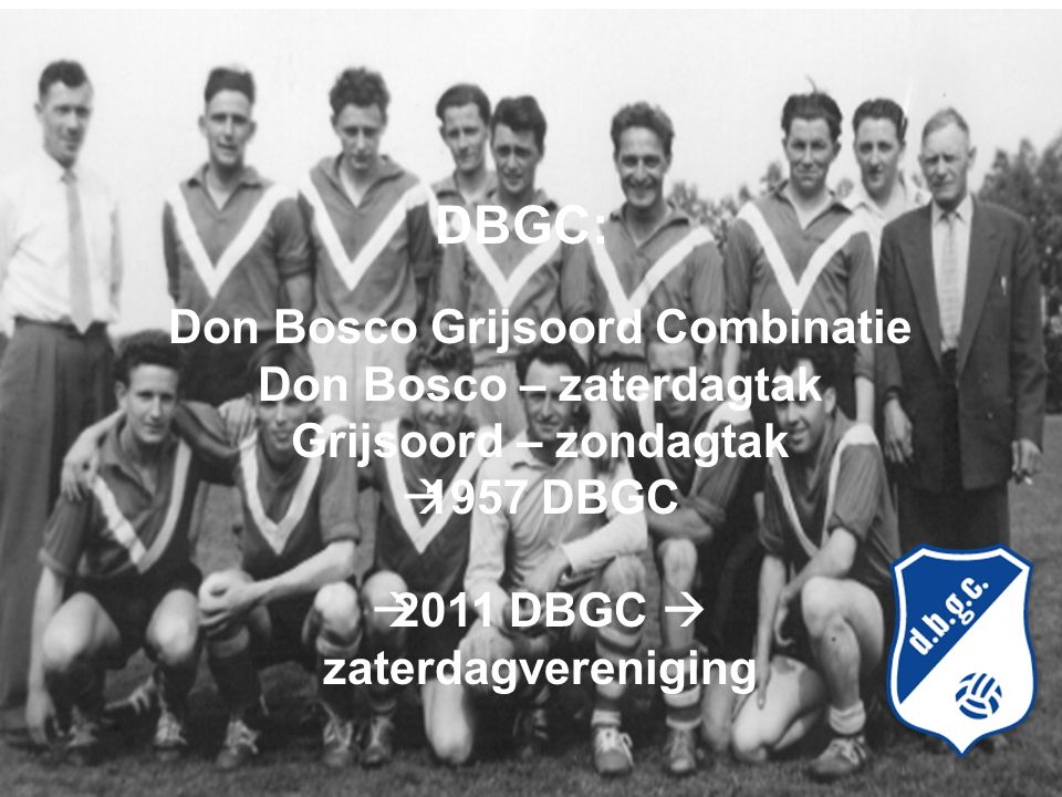 Don Bosco Grijsoord Combinatie Don Bosco – zaterdagtak Grijsoord – zondagtak  1957 DBGC  2011 DBGC  zaterdagvereniging DBGC: