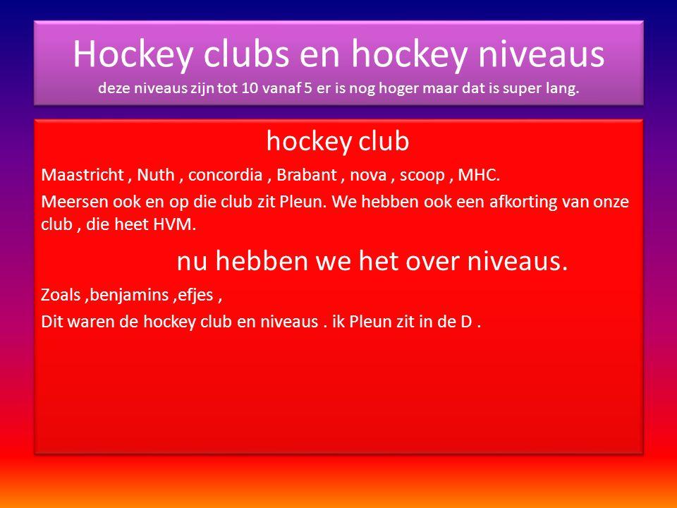 Hockey clubs en hockey niveaus deze niveaus zijn tot 10 vanaf 5 er is nog hoger maar dat is super lang.