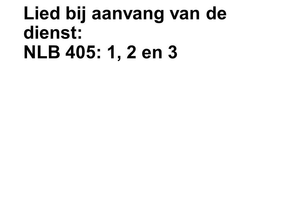 Lied bij aanvang van de dienst: NLB 405: 1, 2 en 3