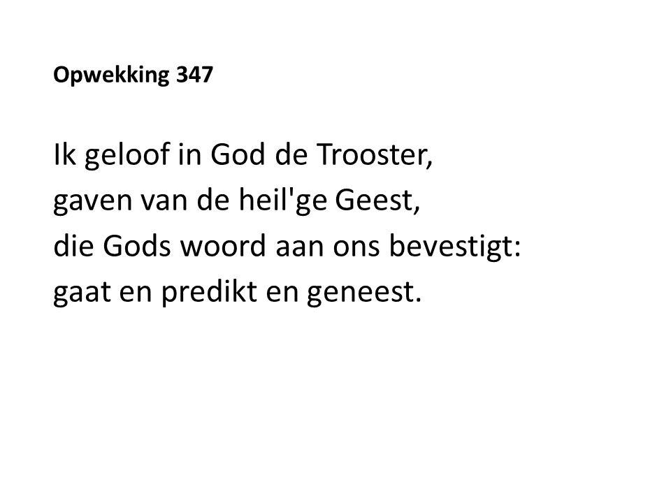 Opwekking 347 Ik geloof in God de Trooster, gaven van de heil ge Geest, die Gods woord aan ons bevestigt: gaat en predikt en geneest.