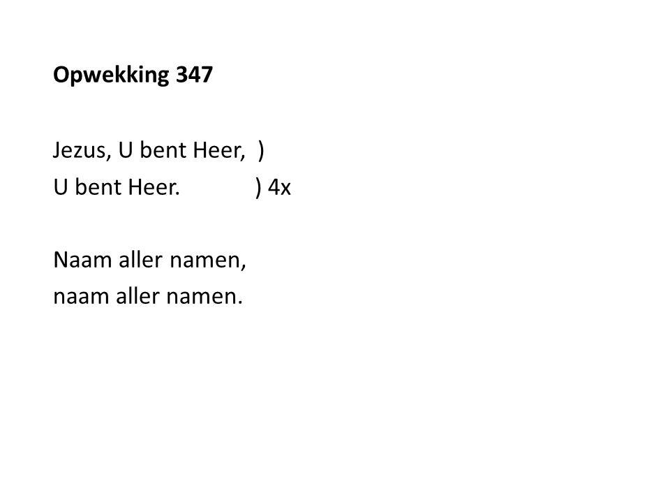 Opwekking 347 Jezus, U bent Heer, ) U bent Heer. ) 4x Naam aller namen, naam aller namen.