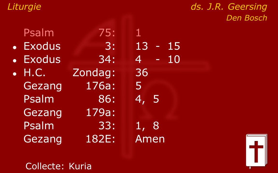 Psalm75:1 ● Exodus 3:13- 15 ● Exodus34:4 - 10 ● H.C.Zondag:36 Gezang176a:5 Psalm86:4, 5 Gezang179a: Psalm33:1, 8 Gezang 182E:Amen Liturgieds.
