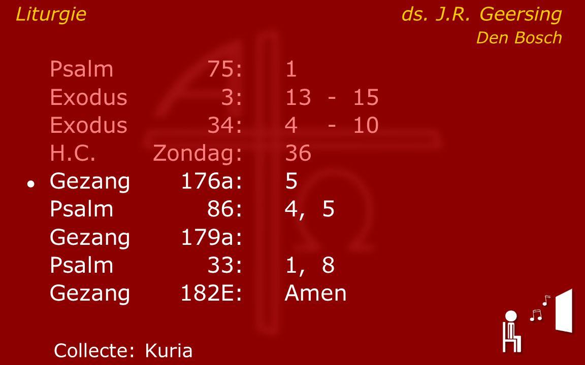 Psalm75:1 Exodus 3:13- 15 Exodus34:4 - 10 H.C.Zondag:36 ● Gezang176a:5 Psalm86:4, 5 Gezang179a: Psalm33:1, 8 Gezang 182E:Amen Liturgieds.