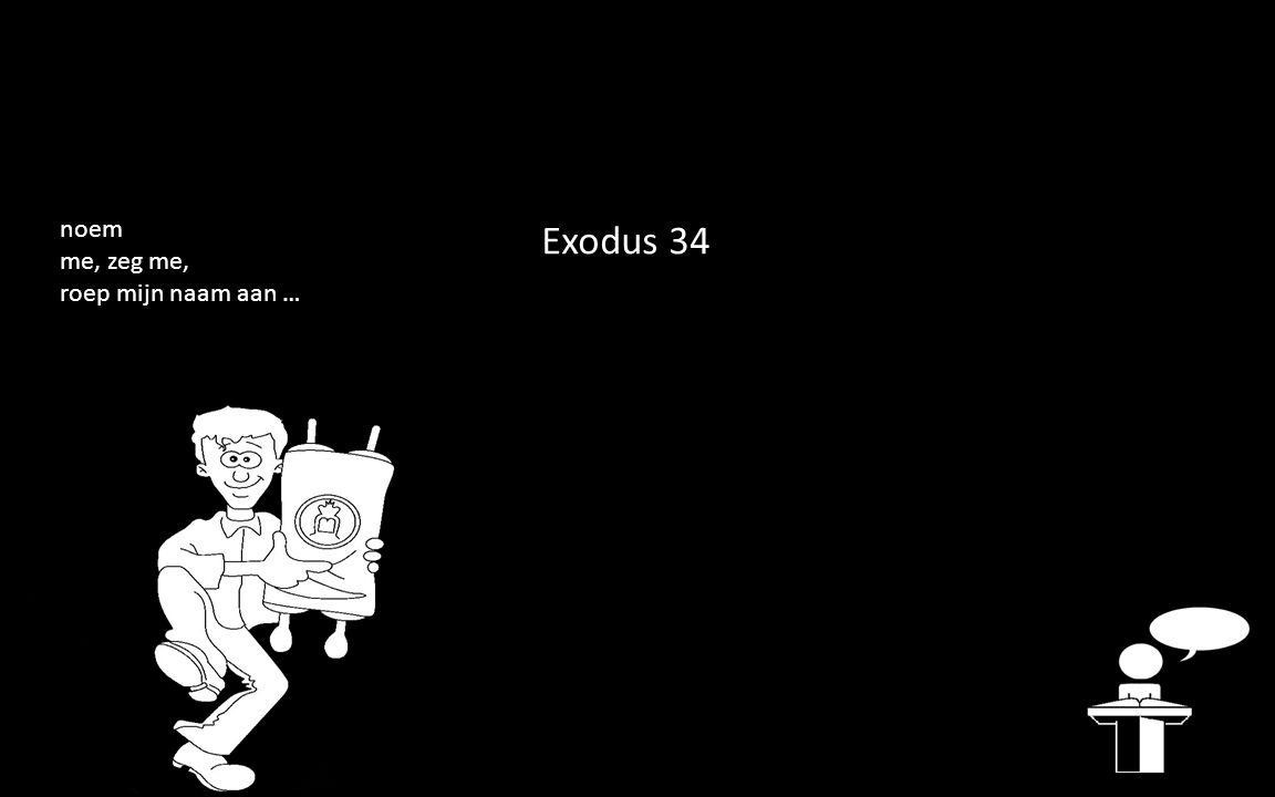 Exodus 34 noem me, zeg me, roep mijn naam aan …