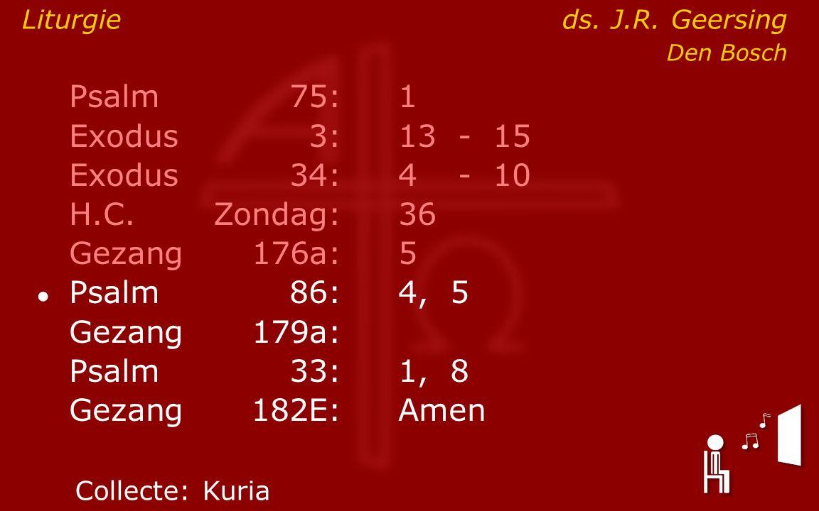 Psalm75:1 Exodus 3:13- 15 Exodus34:4 - 10 H.C.Zondag:36 Gezang176a:5 ● Psalm86:4, 5 Gezang179a: Psalm33:1, 8 Gezang 182E:Amen Liturgieds.