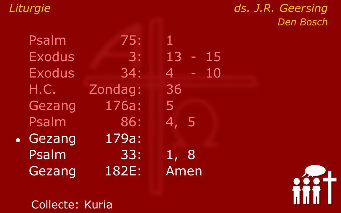 Psalm75:1 Exodus 3:13- 15 Exodus34:4 - 10 H.C.Zondag:36 Gezang176a:5 Psalm86:4, 5 ● Gezang179a: Psalm33:1, 8 Gezang 182E:Amen Liturgieds.