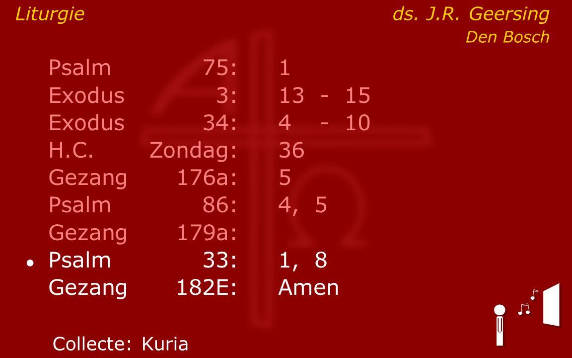 Psalm75:1 Exodus 3:13- 15 Exodus34:4 - 10 H.C.Zondag:36 Gezang176a:5 Psalm86:4, 5 Gezang179a: ● Psalm33:1, 8 Gezang 182E:Amen Liturgieds.