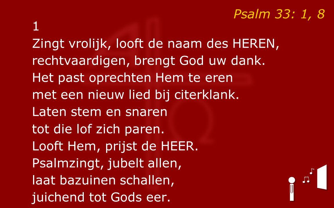 Psalm 33: 1, 8 1 Zingt vrolijk, looft de naam des HEREN, rechtvaardigen, brengt God uw dank.