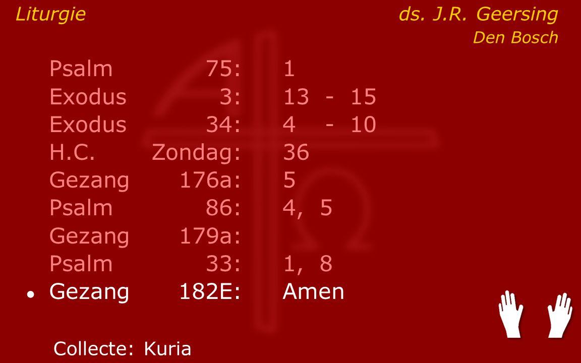 Psalm75:1 Exodus 3:13- 15 Exodus34:4 - 10 H.C.Zondag:36 Gezang176a:5 Psalm86:4, 5 Gezang179a: Psalm33:1, 8 ● Gezang 182E:Amen Liturgieds.