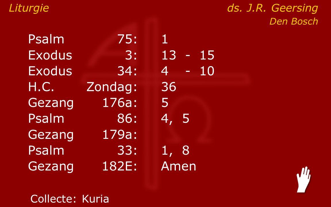 Psalm75:1 Exodus 3:13- 15 Exodus34:4 - 10 H.C.Zondag:36 Gezang176a:5 Psalm86:4, 5 Gezang179a: Psalm33:1, 8 Gezang 182E:Amen Liturgieds.